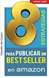 8 ESTRATEGIAS para PUBLICAR un BEST SELLER en AMAZON: Cómo AUTO PUBLICAR y VENDER con ÉXITO tu LIBRO (Autores Independientes) (Spanish Edition)