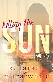 Killing The Sun: Part 1 by [White, Mara, Larsen, K.]