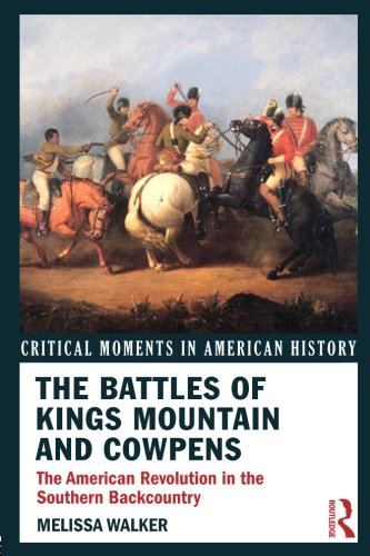The Battles of Kings Mountain and Cowpens: The American Revolution in the Southern Backcountry (Critical Moments in Amer