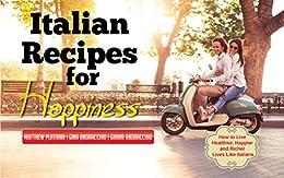 Italian Recipes for Happiness: How to Live Healthier, Happier and Richer Lives Like Italians by [Platania, Matthew, Andracchio, Gina, Andracchio, Gianni]