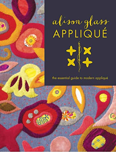 Alison Glass Appliqué: The Essential Guide to Modern Appliqué