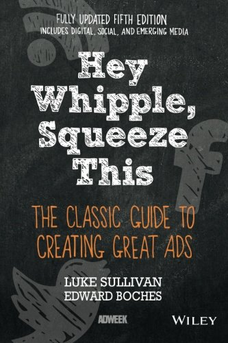 Hey, Whipple, Squeeze This: The Classic Guide to Creating Great Ads, 5th Edition (In Regard To Trade The United States)