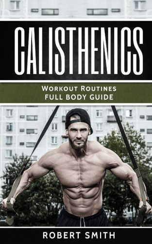 Calisthenics: Workout Routines - Full Body Transformation Guide