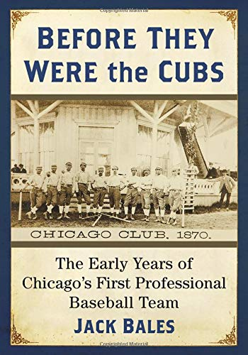 (Before They Were the Cubs: The Early Years of Chicago's First Professional Baseball Team)