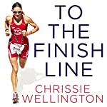 To the Finish Line: A World Champion Triathlete's Guide to Your Perfect Race | Chrissie Wellington