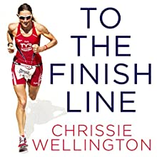 To the Finish Line: A World Champion Triathlete's Guide to Your Perfect Race Audiobook by Chrissie Wellington Narrated by Imogen Church