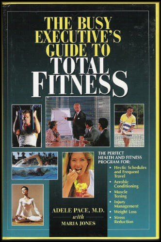 The Busy Executive's Guide to Total Fitness: Health and Fitness Program for Hectic Schedules, Aerobic Conditioning, Muscle Toning, Injury Management, Weight Loss and Stress Reduction