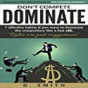 Don't Compete, Dominate: 7 Effective Habits If You Want to Dominate the Competition Like Bad A$$ Audiobook by D Smith Narrated by F.C. McAllister