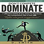 Don't Compete, Dominate: 7 Effective Habits If You Want to Dominate the Competition Like Bad A$$ | D Smith