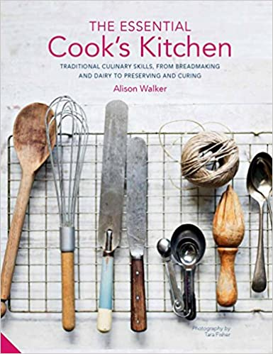 The Essential Cooku0027s Kitchen: Traditional Culinary Skills, From Breadmaking  And Dairy To Preserving And Curing: Alison Walker: 9781911127666:  Amazon.com: ...