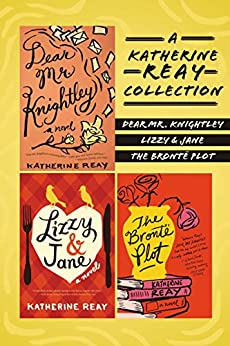 A Katherine Reay Collection: Dear Mr. Knightley, Lizzy and Jane, The Brontë Plot by [Reay, Katherine]