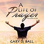 A Life of Prayer: Step Closer to God | Gary Ball