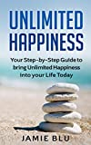 Unlimited Happiness: Your Step-by-Step Guide to bring Unlimited Happiness into your Life Today (Happiness, Emotions, Love, Happy Book 1)