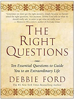 The Right Questions: Ten Essential Questions To Guide You To An Extraordinary Life by [Ford, Debbie]