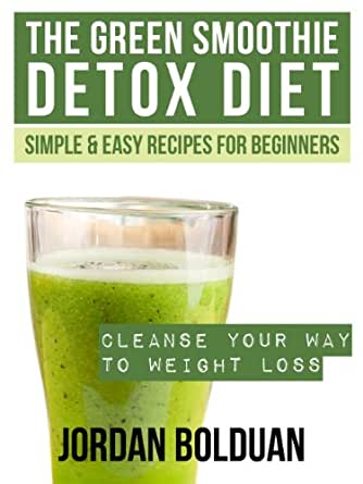 The Green Smoothie Detox Diet: Cleanse Your Way to Weight Loss- Simple ...