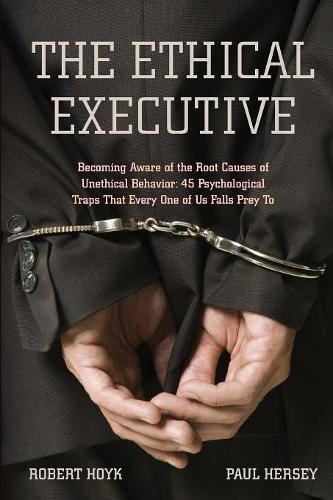 The Ethical Executive: Becoming Aware of the Root Causes of Unethical Behavior: 45 Psychological Traps that Every One of