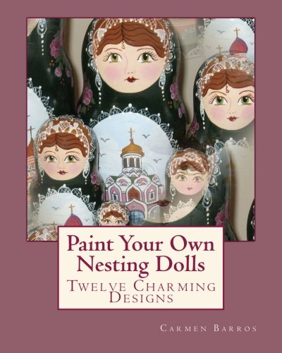 Read Online Paint Your Own Nesting Dolls: Twelve Step-by-Step Projects for Decorating Blank Wooden Dolls pdf epub