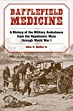 Battlefield Medicine: A History of the Military Ambulance from the Napoleonic Wars through World War I (Medical Humanites)