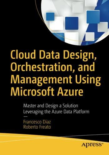 Cloud Data Design, Orchestration, and Management Using Microsoft Azure: Master and Design a Solution Leveraging the Azure Data Platform by Apress