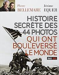 Histoire secrète des 44 photos qui ont bouleversé le monde par Pierre Bellemare