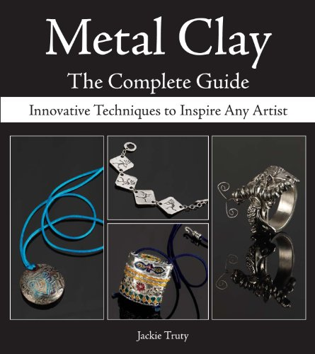 Metal Clay - The Complete Guide: Innovative Techniques to Inspire Any Artist (Any Metal)