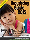 Babysitting Guide 2013: 70 Easy Tricks to Become a Professional Babysitter Pdf
