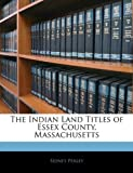 The Indian Land Titles of Essex County, Massachusetts, Sidney Perley, 114145517X