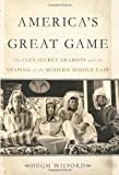 img - for America's Great Game: The CIA 's Secret Arabists and the Shaping of the Modern Middle East by Wilford, Hugh(December 3, 2013) Hardcover book / textbook / text book