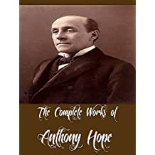 The Complete Works of Anthony Hope (27 Complete Works Including The Prisoner of Zenda, Mr. Witt's Widow, Rupert of Hentzau, Quisanté, Comedies of Courtship, The Heart of Princess Osra, And More)