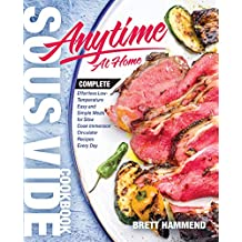 Sous Vide Cookbook Anytime At Home: Complete Effortless Low-Temperature Easy and Simple Meals for Slow Cook Immersion Circulator Recipes Every Day (Best Complete Sous Vide 1)