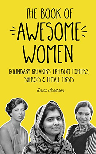 The Book of Awesome Women: Boundary Breakers, Freedom Fighters, Sheroes and Female Firsts by [Anderson, Becca]