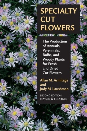 Specialty Cut Flowers: The Production of Annuals, Perennials, Bulbs and Woody Plants for Fresh and Dried Cut Flowers by Allan M. Armitage - Specialty Flowers Cut