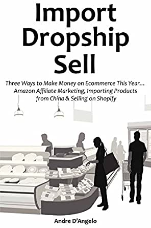 IMPORT - DROPSHIP - SELL: Three Ways to Make Money on Ecommerce This Year…  Amazon Affiliate Marketing, Importing Products from China & Selling on
