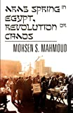 Arab Spring in Egypt, Revolution or Chaos, Mohsen S. Mahmoud, 1462666221