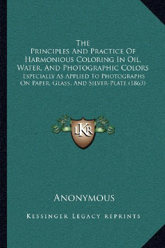 The Principles And Practice Of Harmonious Coloring In Oil, Water, And Photographic Colors: Especially As Applied To Photographs On Paper, Glass, And Silver-Plate (1863)