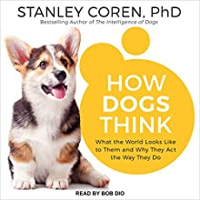 How Dogs Think: What the World Looks Like to Them and Why They Act the Way They Do Audiobook by Stanley Coren PhD Narrated by Bob Dio