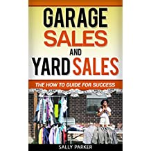 GARAGE SALES AND YARD SALES: The How to Guide for Success (Wealth Millionaire Riches Goldmine Auctions Storage, Book 1)