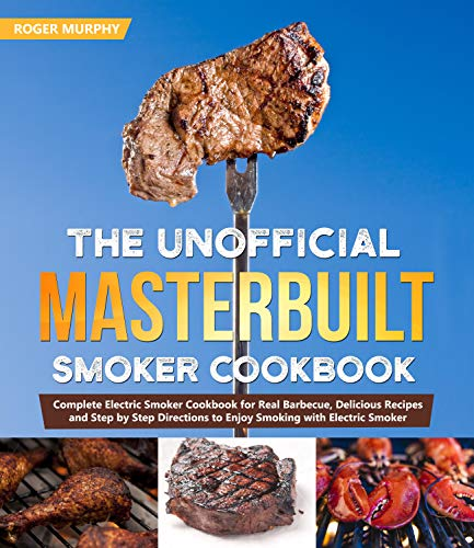The Unofficial Masterbuilt Smoker Cookbook: Complete Electric Smoker Cookbook for Real Barbecue, Delicious Recipes and Step by Step Directions to Enjoy Smoking with Electric Smoker