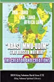 Abasi mu-udim (the blessed mother) the creator and Creations, King Solomon David Jesse ETE, 095598016X