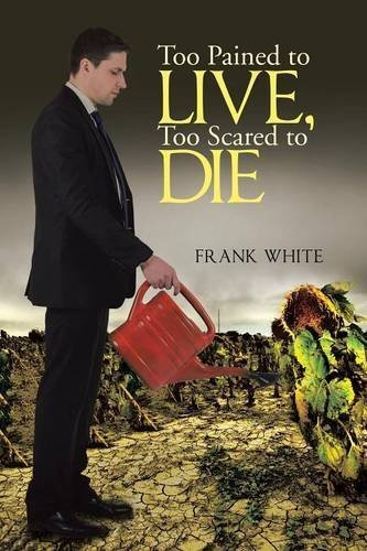 Too Pained to Live, Too Scared to Die by Frank White (2015-09-25)