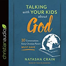 Talking with Your Kids About God: 30 Conversations Every Christian Parent Must Have Audiobook by Natasha Crain Narrated by Nan McNamara