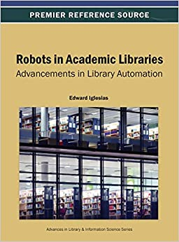 Robots In Academic Libraries Advancements In Library Automation Edward Iglesias Edward Iglesias 9781466639386 Amazon Com Books