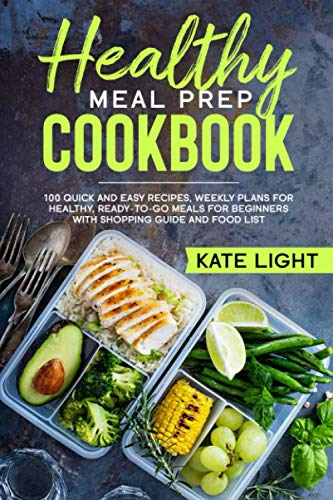 Healthy Meal Prep Cookbook: 100 Quick and Easy Recipes , Weekly Plans for Healthy, Ready-to-Go Meals for beginners with Shopping Guide and Food List