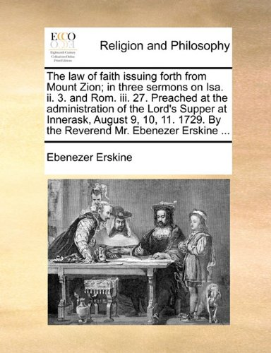 The law of faith issuing forth from Mount Zion; in three sermons on Isa. ii. 3. and Rom. iii. 27. Preached at the administration of the Lord's Supper ... By the Reverend Mr. Ebenezer Erskine ... pdf epub