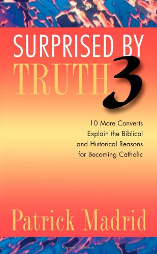 Surprised by Truth 3: 10 More Converts Explain the Biblical and Historical Reasons for Becoming Catholic (v. 3)
