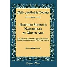 Histoire Sciences Naturelles Au Moyen Age: Ou, Albert Le Grand Et Son Époque Considérés Comme Point de Départ de l'École Expérimentale (Classic Reprint)