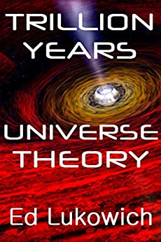 Trillion Years Universe Theory (Trillion Universe Theory Book 2) by [Lukowich, Ed]