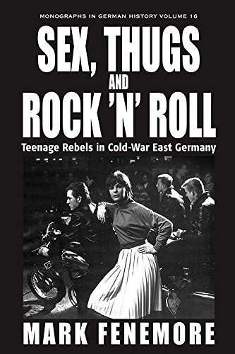 Sex, Thugs and Rock 'n' Roll: Teenage Rebels in Cold-War East Germany (Monographs in German History)