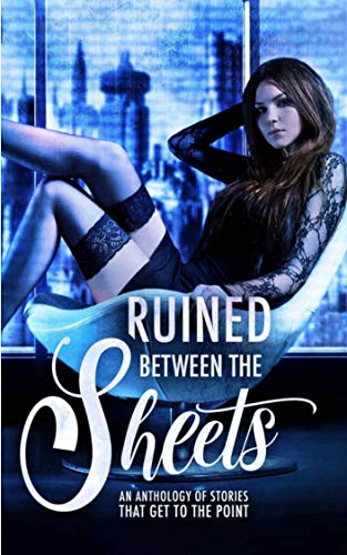 "Ruined Between the Sheets: An Anthology of Dystopian Stories that Get to the Point by [Boruff, L.A., R.M. Walker, K.A Knight & Erin O'Kane, Grace White, Rhiannon Lee, Katie May, Loxley Savage, Dia Cole, Joelle Greene, TL Reeve, Michele Ryan, Chris ""C.A."" Storm, Nikki Landis, Lilly Griffin, AJ Sinclair]"