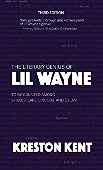 The Literary Genius of Lil Wayne: to be counted among Shakespeare, Lincoln and Dylan by [Kent, Kreston]